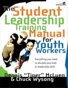 The Student Leadership Training Manual for Youth Workers: Everything You Need to Disciple Your Kids in Leadership Skills by Chuck Wysong