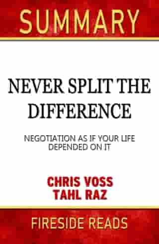 Summary of Never Split the Difference: Negotiating As If Your Life Depended On It by Chris Voss (Fireside Reads)
