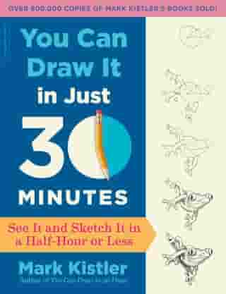 You Can Draw It in Just 30 Minutes: See It and Sketch It in a Half-Hour or Less de Mark Kistler