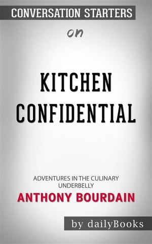 Kitchen Confidential: Adventures in the Culinary Underbelly by Anthony Bourdain   Conversation Starters by dailyBooks