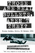 Those Are Real Bullets, Aren't They?: Bloody Sunday, Derry, 30 January 1972 (Text Only) by Peter Pringle