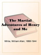 The Martial Adventures Of Henry And Me by William Allen White