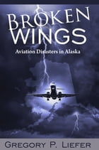 Broken Wings: Aviation Disasters in Alaska by Gregory Liefer