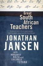 Great South African Teachers: A Tribute to South Africa's Great Teachers from the People Whose Lives They Changed by Jonathan Jansen