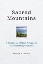 Sacred Mountains: A Christian Ethical Approach to Mountaintop Removal by Andrew R. H. Thompson