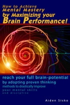How to Achieve Mental Mastery by Maximizing Your Brain Performance!: Reach Your Full Brain Potential by Adopting Proven Thinking Methods to Drasticall by Aiden Sisko