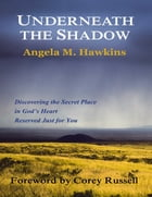 Underneath the Shadow: Discovering the Secret Place In God's Heart Reserved Just for You by Angela M. Hawkins