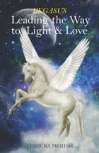 Pegasus: Leading the Way to Light & Love by Tehruna Meresh