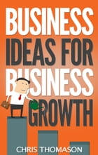 Business Ideas for Business Growth by Chris Thomason