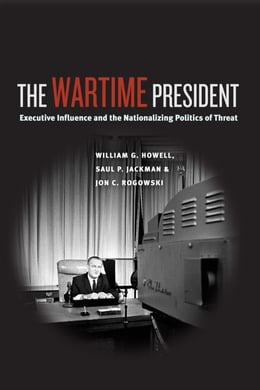 Book The Wartime President: Executive Influence and the Nationalizing Politics of Threat by William G. Howell
