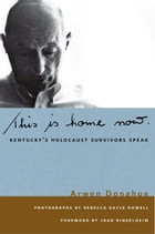 This is Home Now: Kentucky's Holocaust Survivors Speak by Arwen Donahue