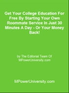 Get Your College Education For Free By Starting Your Own Roommate Service In Just 30 Minutes A Day - Or Your Money Back! by Editorial Team Of MPowerUniversity.com