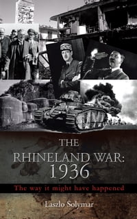 THE RHINELAND WAR: 1936: The way it might have happened