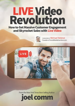 Live Video Revolution: How to Get Massive Customer Engagement and Skyrocket Sales with Live Video by Joel Comm