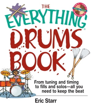The Everything Drums Book From Tuning and Timing to Fills and Solos-All You Need to Keep the Beat