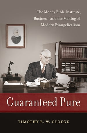 Guaranteed Pure The Moody Bible Institute,  Business,  and the Making of Modern Evangelicalism