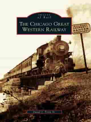 The Chicago Great Western Railway by David J. Fiore Sr.