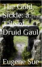The Gold Sickle: a Tale of Druid Gaul by Eugène Sue