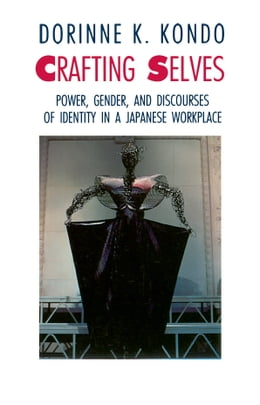 Book Crafting Selves: Power, Gender, and Discourses of Identity in a Japanese Workplace by Dorinne K. Kondo