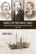 Rebels on the Great Lakes: Confederate Naval Commando Operations Launched from Canada, 1863-1864