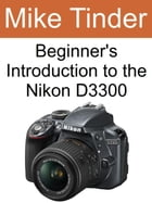 Beginner's Introduction to the Nikon D3300 by Mike Tinder