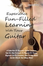 Experience Fun-Filled Learning With Your Guitar: A Collection Of Beginner Guitar Lessons, Tips On How To Learn To Play Guitar Online, Beginner Guitar by Thomas K. Millsap