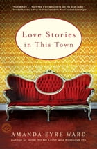 Love Stories in this Town: Stories by Amanda Eyre Ward
