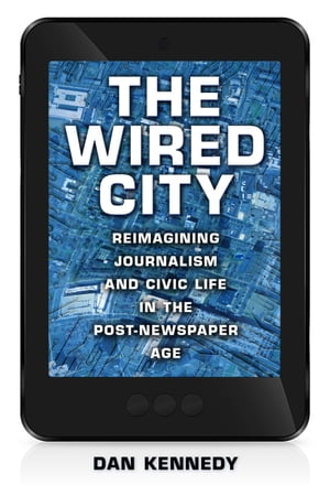 The Wired City Reimagining Journalism and Civic Life in the Post-Newspaper Age