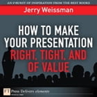 How to Make Your Presentation Right, Tight, and of Value by Jerry Weissman