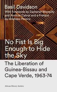 No Fist Is Big Enough to Hide the Sky: The Liberation of Guinea-Bissau and Cape Verde, 1963-74