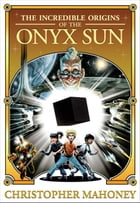 The Incredible Origins of the Onyx Sun by Christopher Mahoney