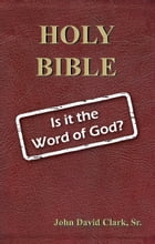 Holy Bible: Is it the Word of God? by John D. Clark, Sr.