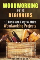 Woodworking for Beginners: 10 Basic and Easy-to-Make Woodworking Projects: DIY Projects by Fernando Dunn