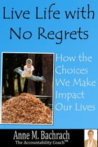 Live Life with No Regrets: How Choices We Make Impact Our Lives by Anne Bachrach