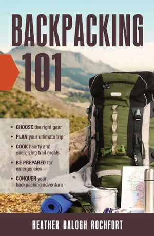 Backpacking 101: Choose the Right Gear, Plan Your Ultimate Trip, Cook Hearty and Energizing Trail Meals, Be Prepared for Emergencies, Conquer Your Backpacking Adventures by Heather Balogh Rochfort