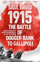 1915: The Battle of Dogger Bank to Gallipoli: Key Dates and Events from the Second Year of the First World War by Saul David
