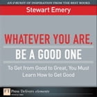 Whatever You Are, Be a Good One: To Get from Good to Great, You Must Learn How to Get Good by Stewart Emery