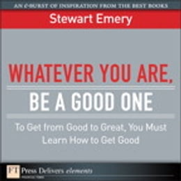 Book Whatever You Are, Be a Good One: To Get from Good to Great, You Must Learn How to Get Good by Stewart Emery