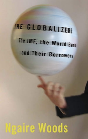 The Globalizers The IMF,  the World Bank,  and Their Borrowers