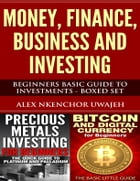 Money, Finance, Business and Investing: Beginners Basic Guide to Investments - Boxed Set by Alex Nkenchor Uwajeh