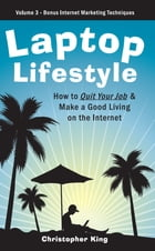 Laptop Lifestyle - How to Quit Your Job and Make a Good Living on the Internet (Volume 3 - Bonus…