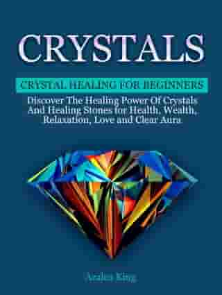 Crystals: Crystal Healing For Beginners - Discover The Healing Power Of Crystals and Stones for Health, Wealth, Relaxation, Love and Clear Aura