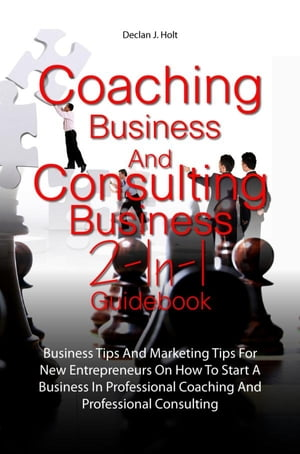 Coaching Business And Consulting Business 2-In-1 Guidebook: Business Tips And Marketing Tips For New Entrepreneurs On How To Start A Business In Profe by Declan J. Holt
