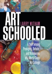Art Schooled: A Year among Prodigies, Rebels, and Visionaries at a World-Class Art College
