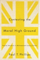 Contesting the Moral High Ground: Popular Moralists in Mid-Twentieth-Century Britain by Paul T. Phillips