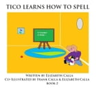 Tico Learns How To Spell: Book 2 by Elizabeth Calla