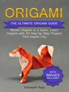 Origami: The Ultimate Origami Guide - Master Origami in 2 hours. Learn Origami with 20 Step by Step Projects that Inspire You by Elithabeth Rays