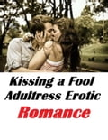 Kissing a Fool Adulteress Erotic Romance 4cd1e178-96f8-4551-bec4-d19ab8684ce2