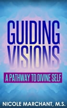 Guiding Visions: A Pathway to Divine Self by Nicole Marchant, M.S.