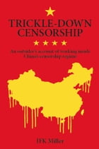 Trickle-Down Censorship: An Outsider's Account of Working Inside China's Censorship Regime by JFK Miller